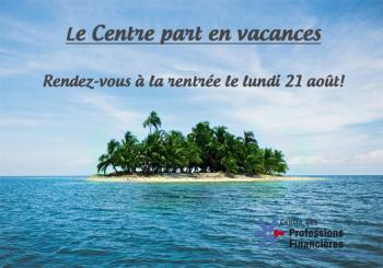 Le Centre des Professions Financières part en vacances du 28-07 au 21-08